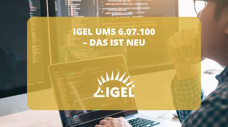 IGEL UMS 6.07.100 – Das ist neu