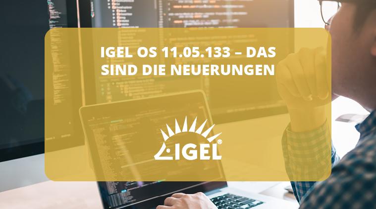 IGEL OS 11.05.133 – das sind die Neuerungen